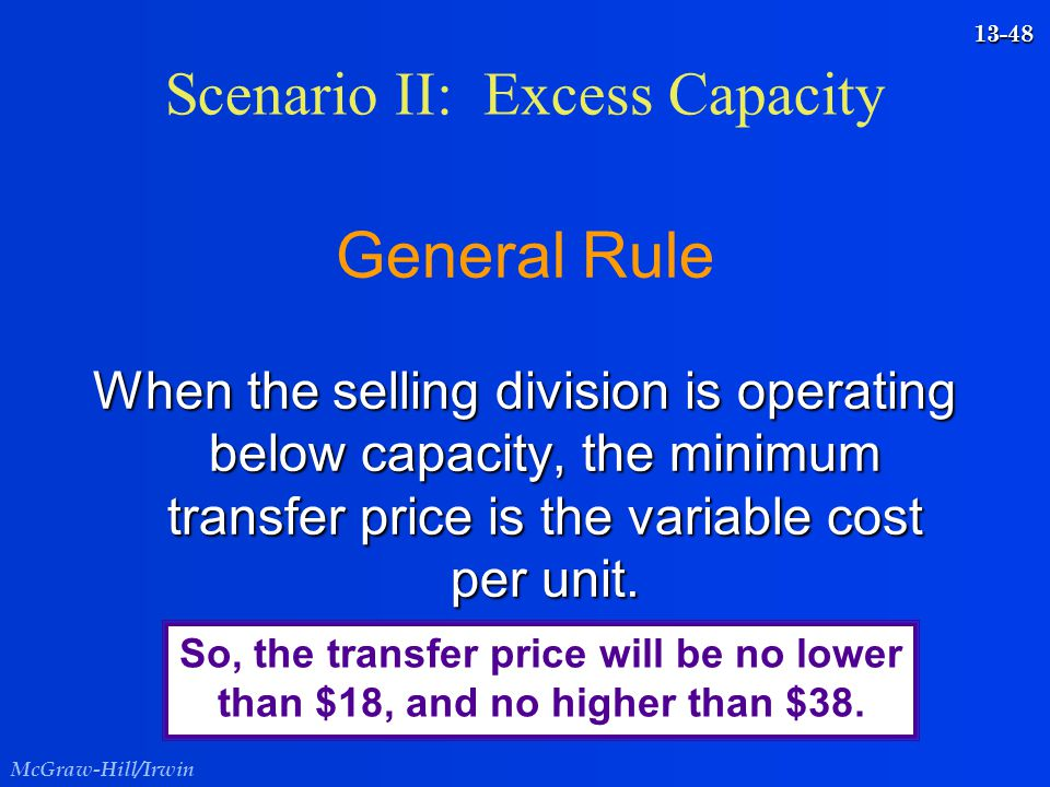 McGraw-Hill/Irwin 13-48 General Rule When the selling division is operating below capacity, the minimum transfer price is the variable cost per unit.
