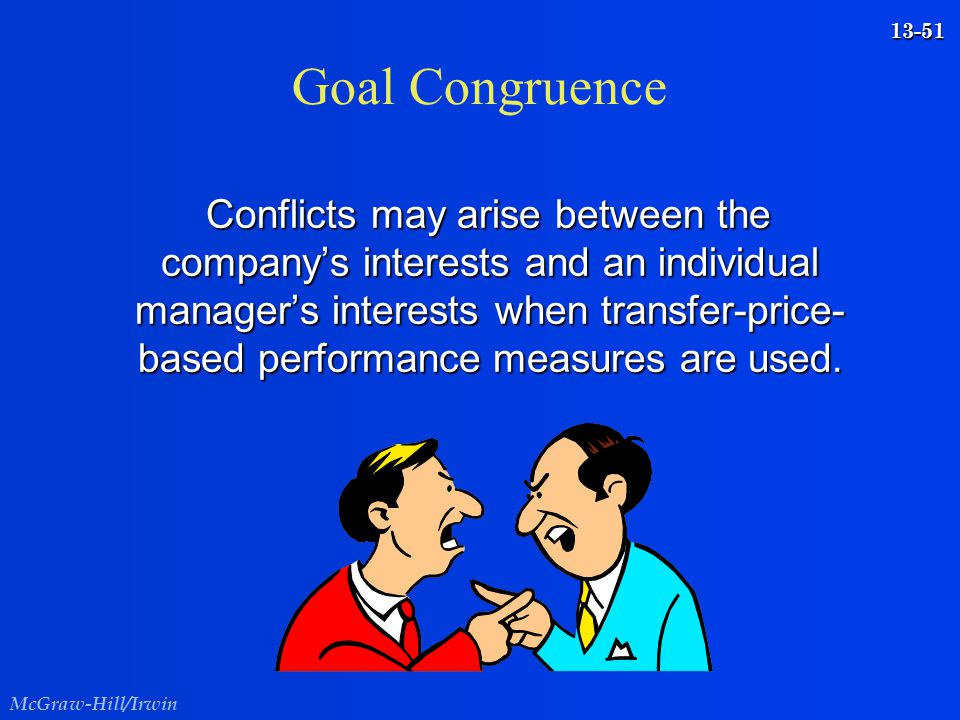 McGraw-Hill/Irwin 13-51 Goal Congruence Conflicts may arise between the company's interests and an individual manager's interests when transfer-price-