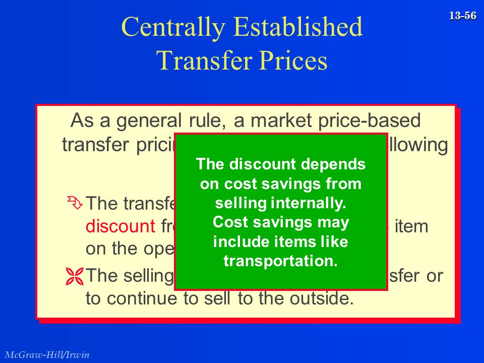 McGraw-Hill/Irwin 13-56 As a general rule, a market price-based transfer pricing policy contains the following guidelines... Ê Ê The transfer price is