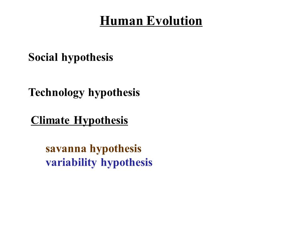 Climate Hypothesis savanna hypothesis variability hypothesis Human Evolution Technology hypothesis Social hypothesis