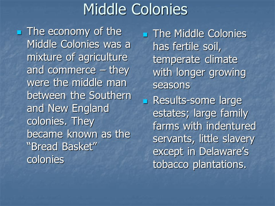 Middle Colonies The economy of the Middle Colonies was a mixture of agriculture and commerce – they were the middle man between the Southern and New England colonies.