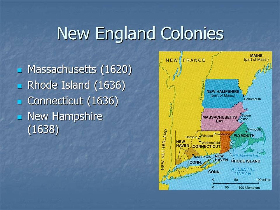 New England Colonies Massachusetts (1620) Massachusetts (1620) Rhode Island (1636) Rhode Island (1636) Connecticut (1636) Connecticut (1636) New Hampshire (1638) New Hampshire (1638)