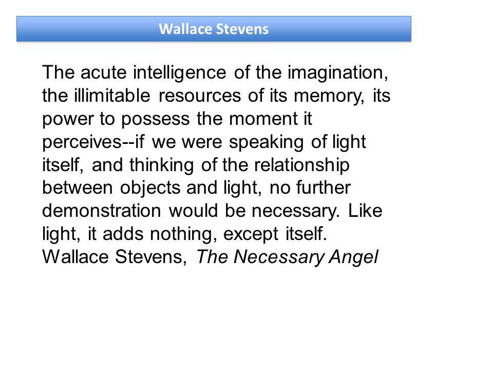 Wallace Stevens The acute intelligence of the imagination, the illimitable resources of its memory, its power to possess the moment it perceives--if we were speaking of light itself, and thinking of the relationship between objects and light, no further demonstration would be necessary.