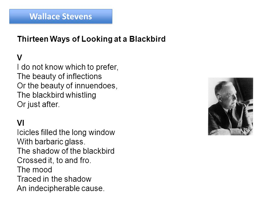 Wallace Stevens Thirteen Ways of Looking at a Blackbird V I do not know which to prefer, The beauty of inflections Or the beauty of innuendoes, The blackbird whistling Or just after.