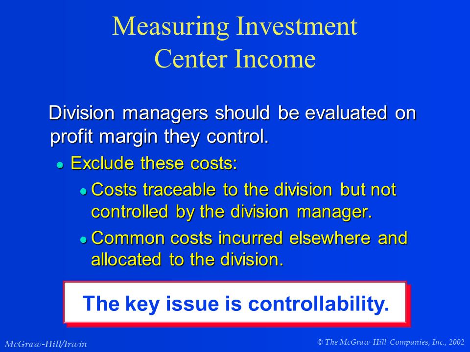 © The McGraw-Hill Companies, Inc., 2002 McGraw-Hill/Irwin Measuring Investment Center Income Division managers should be evaluated on profit margin they control.
