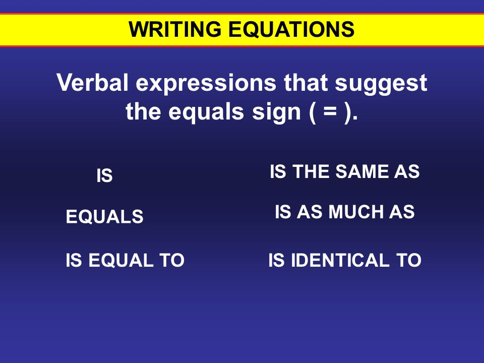 WRITING EQUATIONS Verbal expressions that suggest the equals sign ( = ).