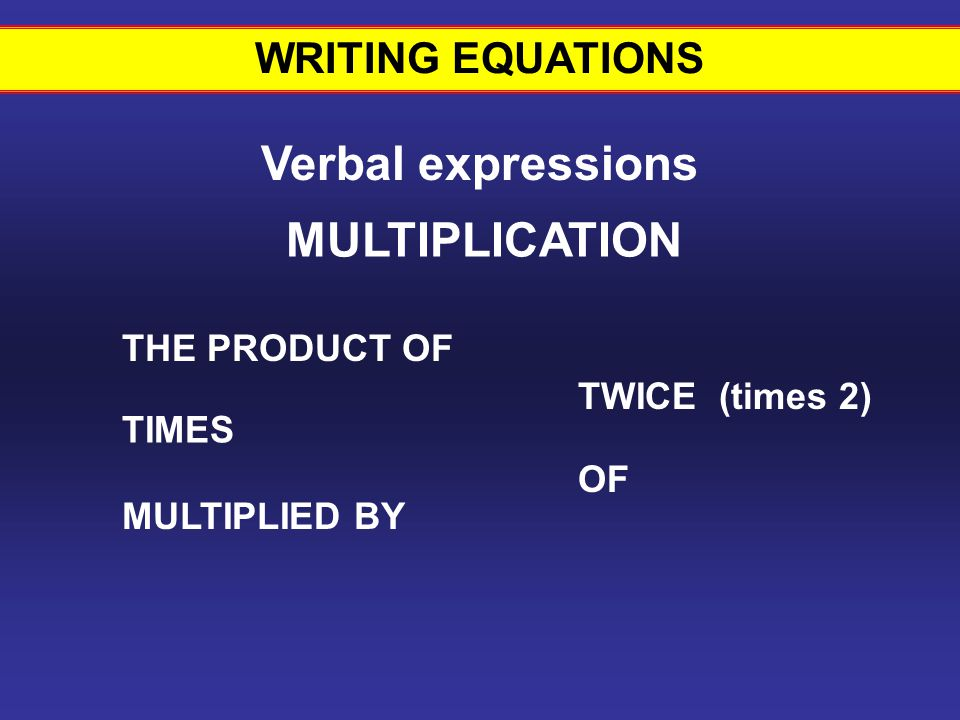 WRITING EQUATIONS Verbal expressions THE PRODUCT OF TIMES MULTIPLIED BY TWICE (times 2) MULTIPLICATION OF Writing equations #11