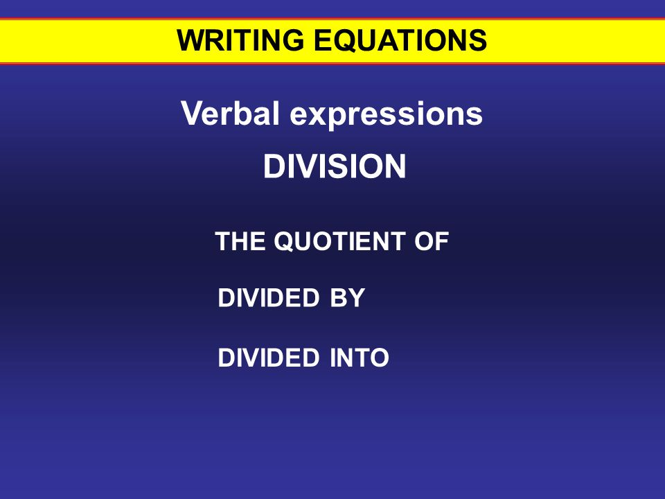 WRITING EQUATIONS Verbal expressions THE QUOTIENT OF DIVIDED BY DIVIDED INTO DIVISION Writing equations #12
