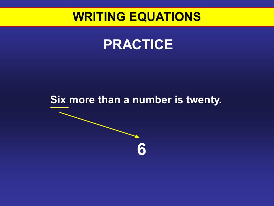 WRITING EQUATIONS Six more than a number is twenty. 6 PRACTICE Writing equations #13