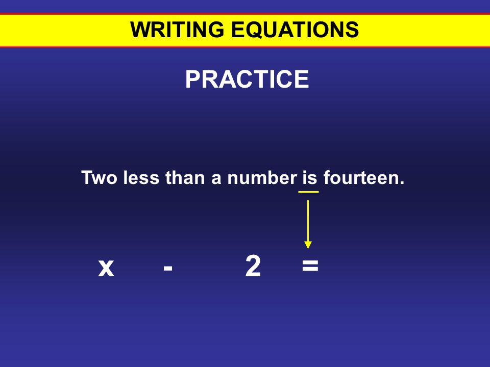 WRITING EQUATIONS Two less than a number is fourteen. 2 PRACTICE -x= Writing equations #21