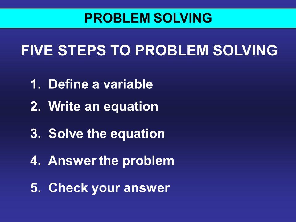 PROBLEM SOLVING FIVE STEPS TO PROBLEM SOLVING 1.Define a variable 2.