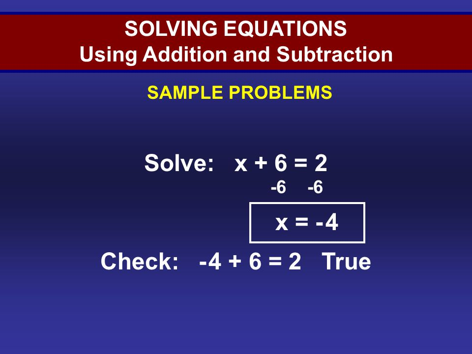 SOLVING EQUATIONS Using Addition and Subtraction SAMPLE PROBLEMS Solve: x + 6 = 2 -6 x = - 4 Check: - 4 + 6 = 2 True Solving Equations (Sample 2)