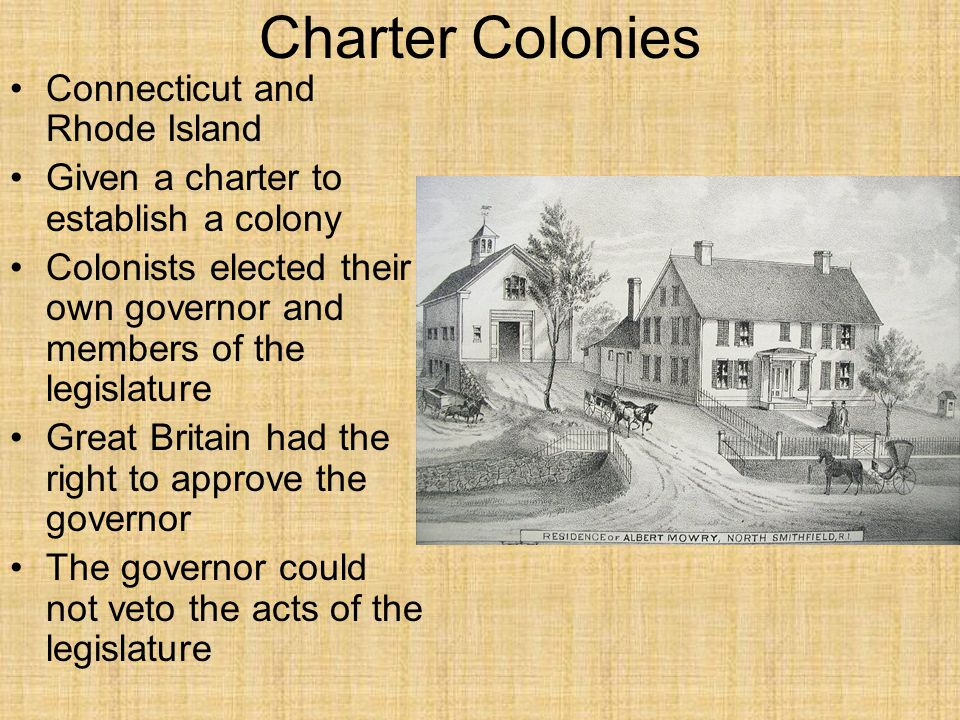 Charter Colonies Connecticut and Rhode Island Given a charter to establish a colony Colonists elected their own governor and members of the legislatur