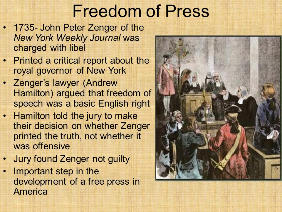 Freedom of Press 1735- John Peter Zenger of the New York Weekly Journal was charged with libel Printed a critical report about the royal governor of N