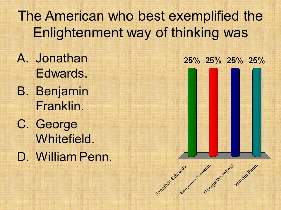 The American who best exemplified the Enlightenment way of thinking was A.Jonathan Edwards. B.Benjamin Franklin. C.George Whitefield. D.William Penn.