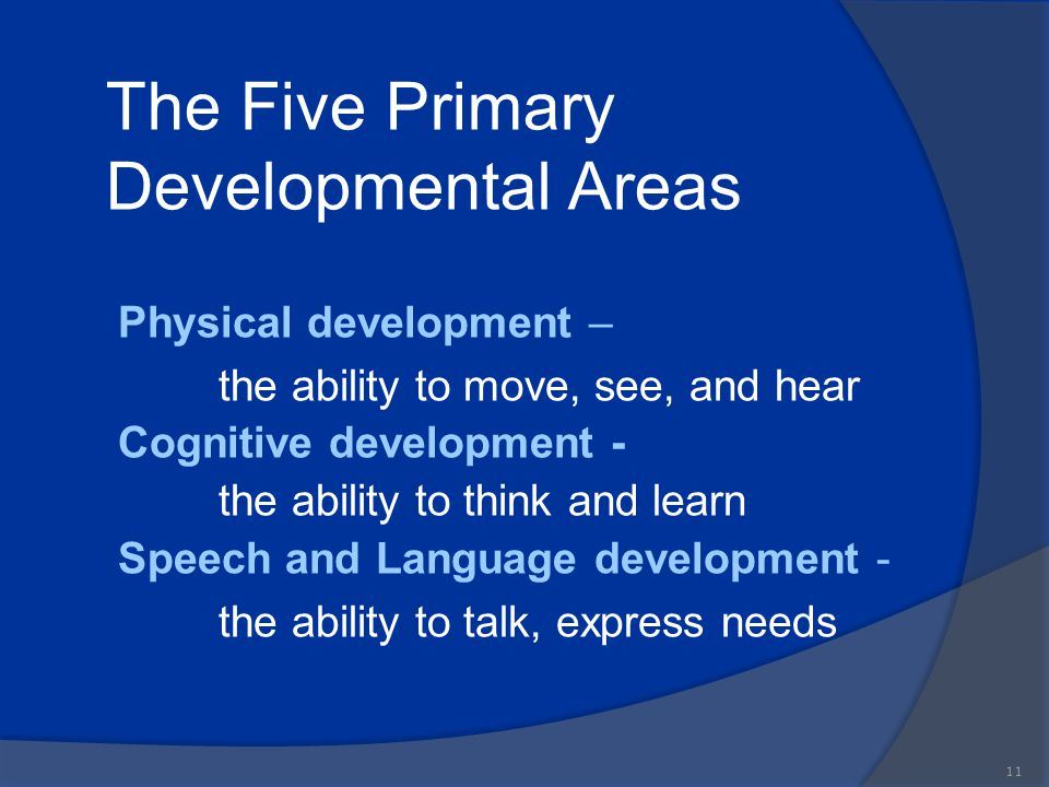 The Five Primary Developmental Areas Physical development – the ability to move, see, and hear Cognitive development - the ability to think and learn