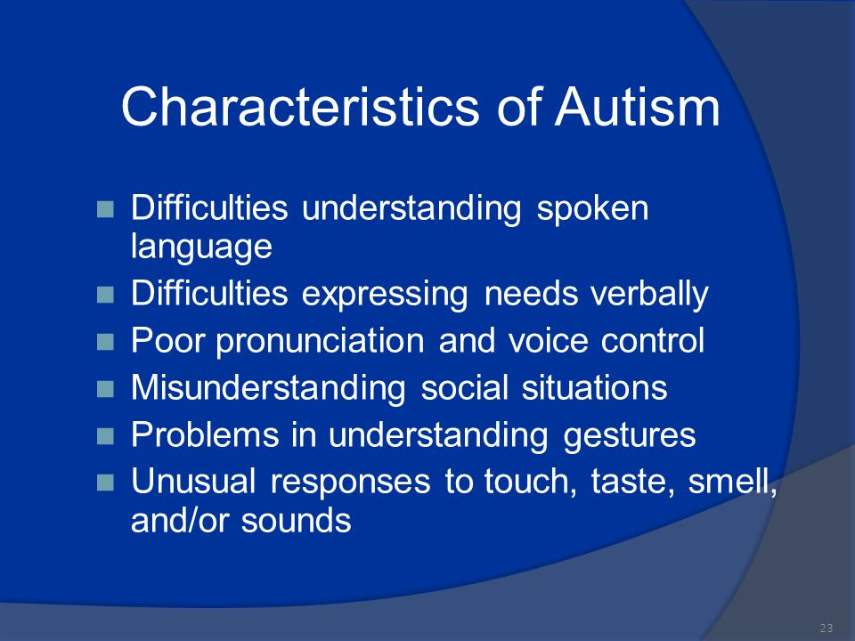 Characteristics of Autism Difficulties understanding spoken language Difficulties expressing needs verbally Poor pronunciation and voice control Misun