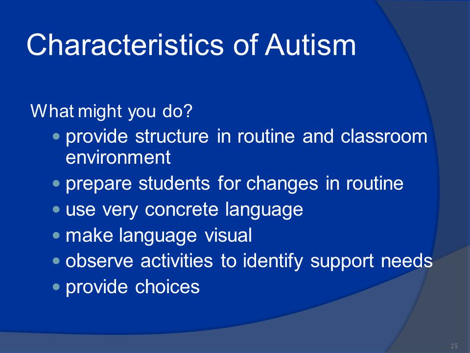 Characteristics of Autism What might you do? provide structure in routine and classroom environment prepare students for changes in routine use very c