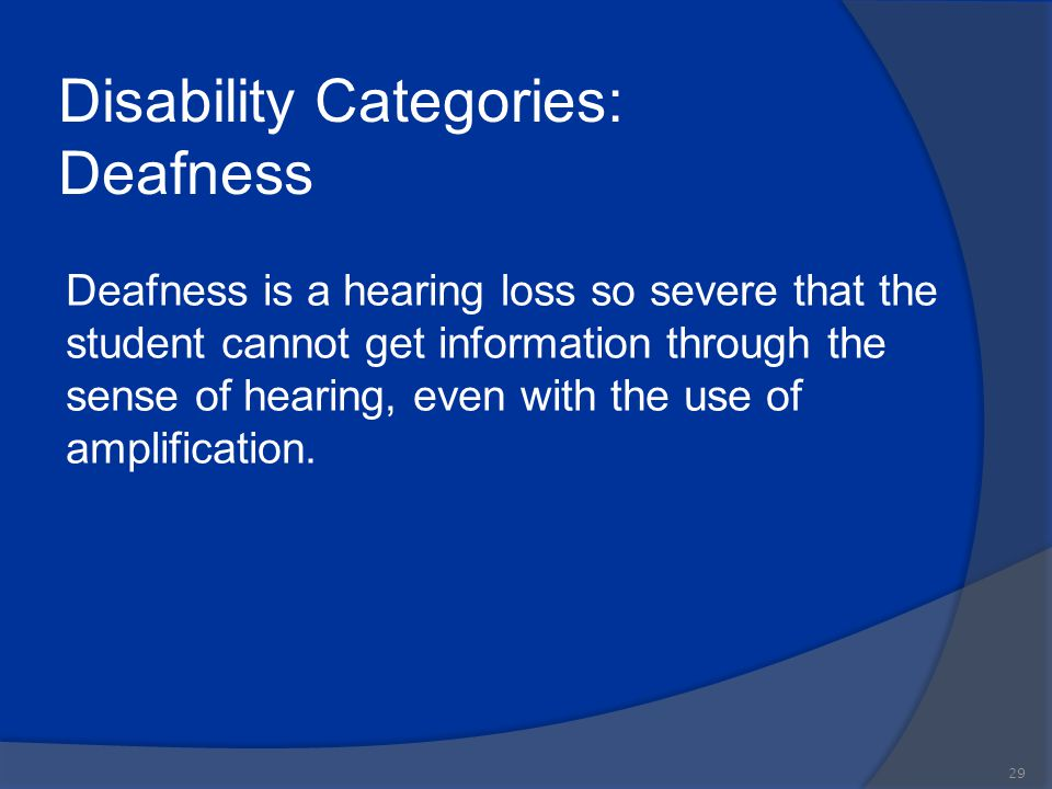 Disability Categories: Deafness Deafness is a hearing loss so severe that the student cannot get information through the sense of hearing, even with t