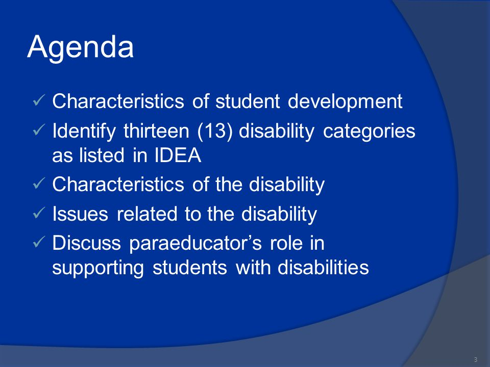 Learner Outcomes Participants will be able to:  Recognize importance of student development  Identify thirteen disability categories  List characteristics of the disability  Discuss issues related to the disability  Describe the paraeducator's role in supporting students with disabilities 4