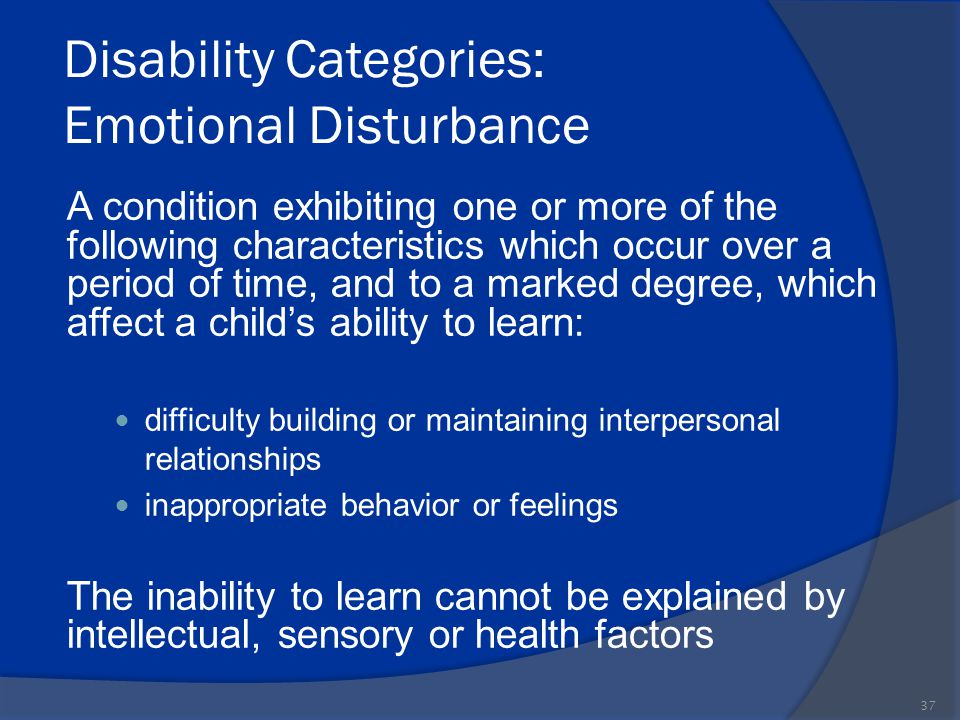 Disability Categories: Emotional Disturbance A condition exhibiting one or more of the following characteristics which occur over a period of time, an