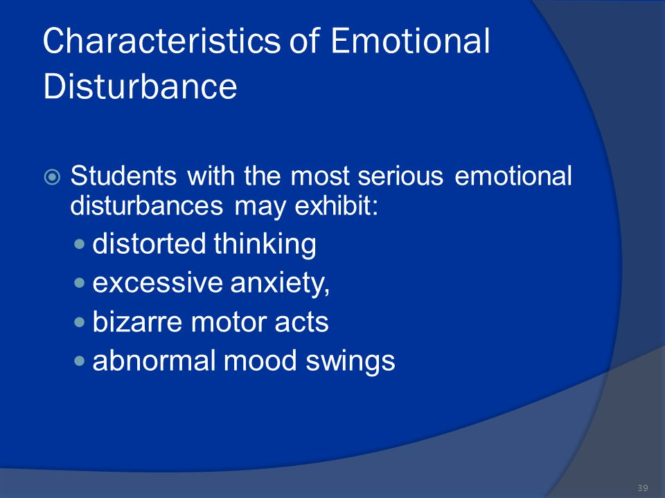 Characteristics of Emotional Disturbance  Students with the most serious emotional disturbances may exhibit: distorted thinking excessive anxiety, bi