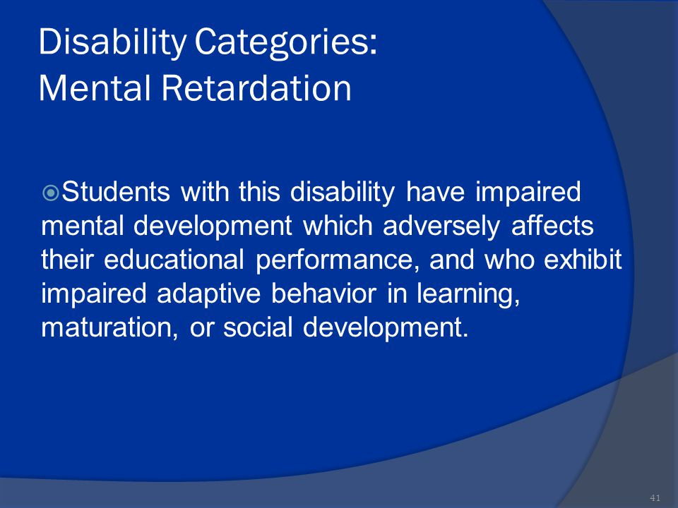 Disability Categories: Mental Retardation  Students with this disability have impaired mental development which adversely affects their educational p