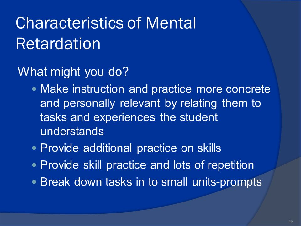 Characteristics of Mental Retardation What might you do? Make instruction and practice more concrete and personally relevant by relating them to tasks