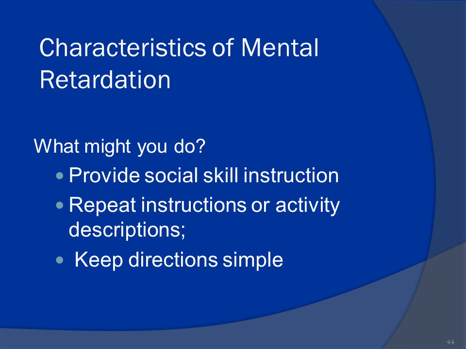 Characteristics of Mental Retardation What might you do? Provide social skill instruction Repeat instructions or activity descriptions; Keep direction