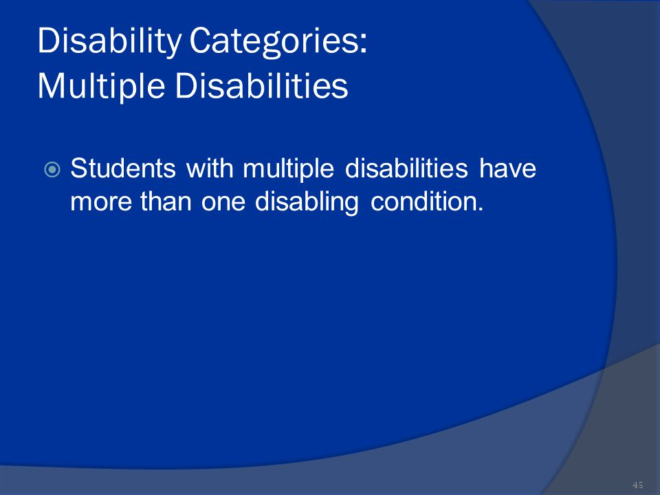 Disability Categories: Multiple Disabilities  Students with multiple disabilities have more than one disabling condition. 45