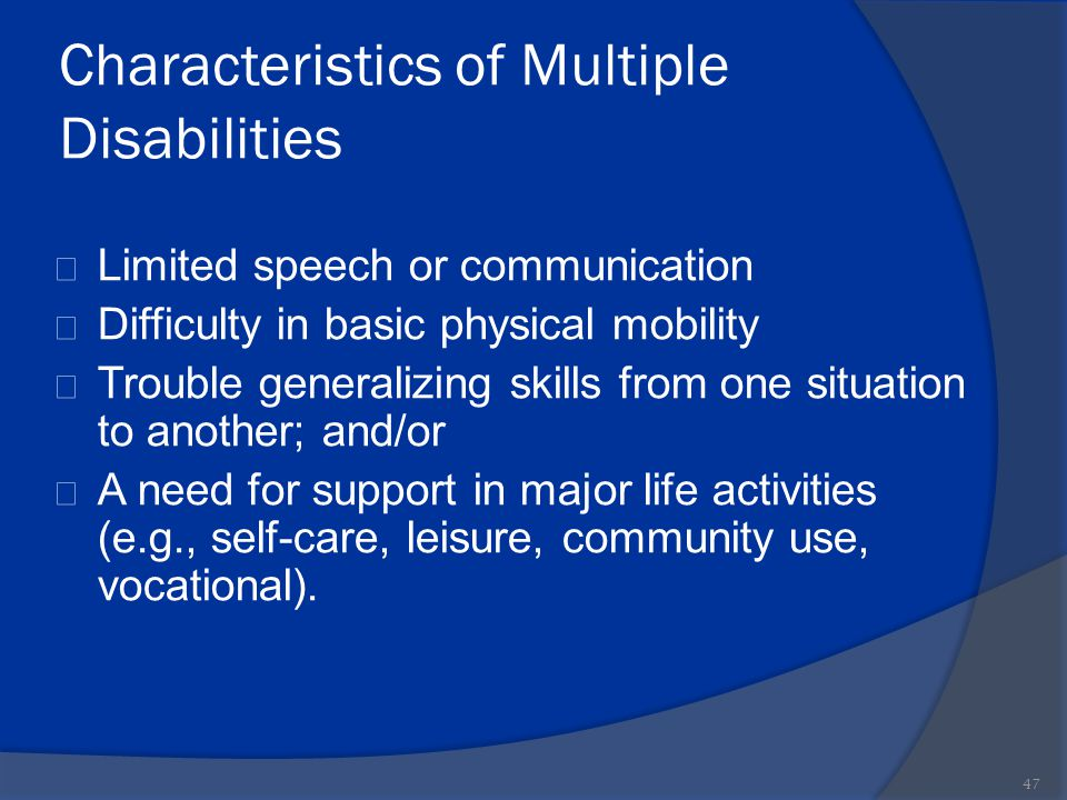 Characteristics of Multiple Disabilities Limited speech or communication Difficulty in basic physical mobility Trouble generalizing skills from one si
