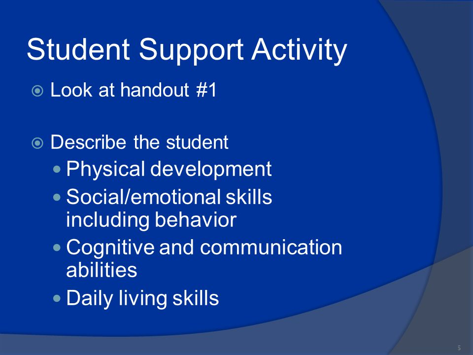 Student Support Activity  Look at handout #1  Describe the student Physical development Social/emotional skills including behavior Cognitive and com