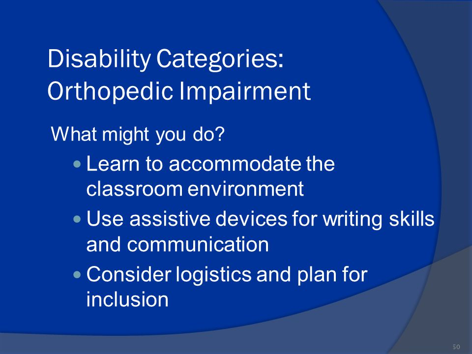 Disability Categories: Orthopedic Impairment What might you do? Learn to accommodate the classroom environment Use assistive devices for writing skill