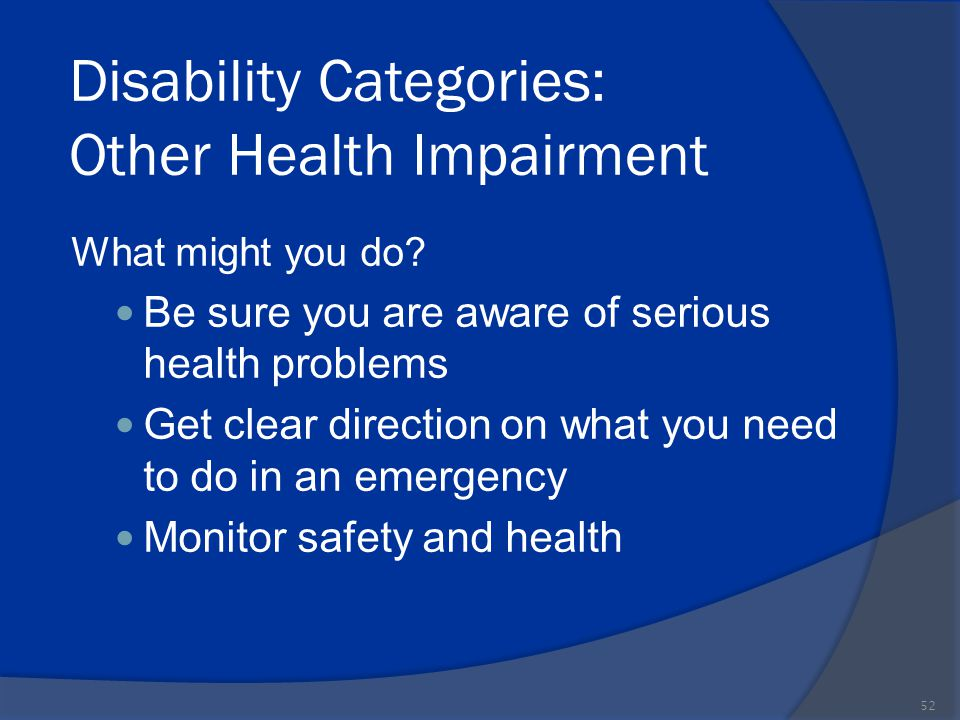 Disability Categories: Other Health Impairment What might you do? Be sure you are aware of serious health problems Get clear direction on what you nee