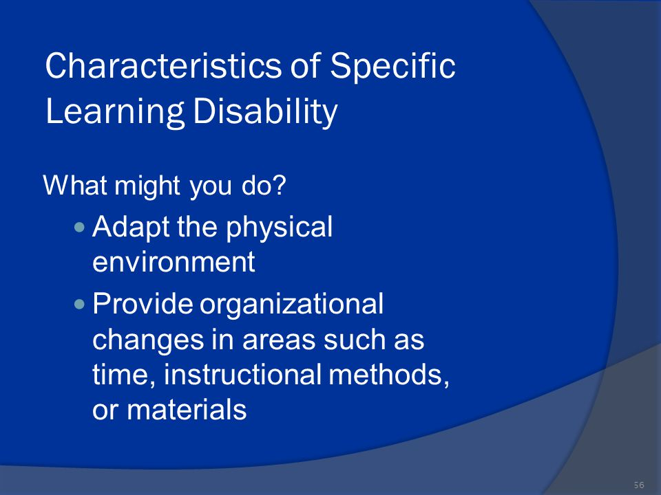 Characteristics of Specific Learning Disability What might you do? Adapt the physical environment Provide organizational changes in areas such as time