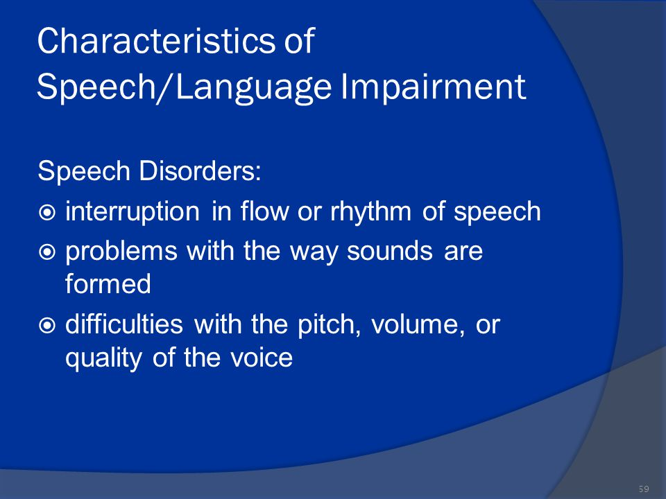 Characteristics of Speech/Language Impairment Speech Disorders:  interruption in flow or rhythm of speech  problems with the way sounds are formed 