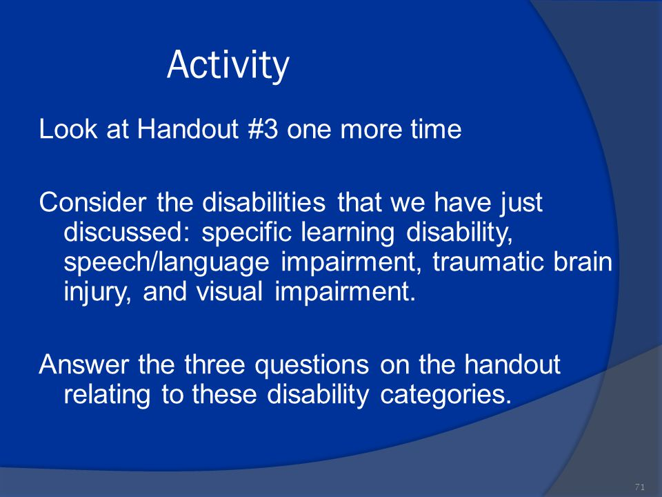 Activity 71 Look at Handout #3 one more time Consider the disabilities that we have just discussed: specific learning disability, speech/language impa