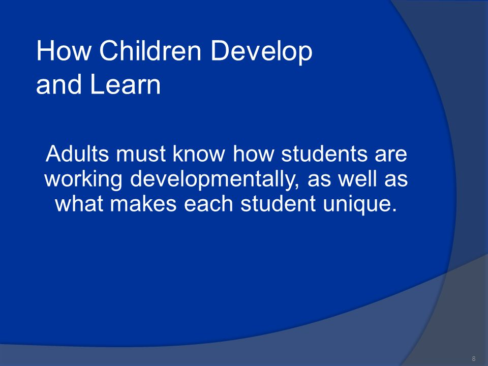 How Children Develop and Learn Adults must know how students are working developmentally, as well as what makes each student unique. 8