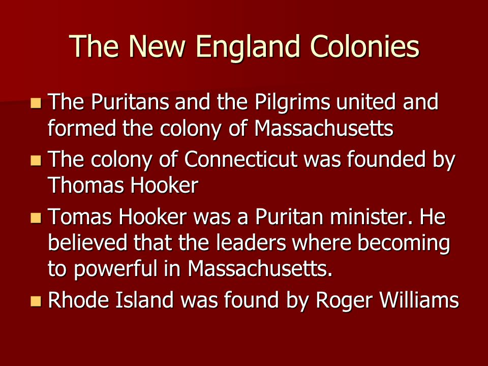 The New England Colonies The Puritans and the Pilgrims united and formed the colony of Massachusetts The Puritans and the Pilgrims united and formed t