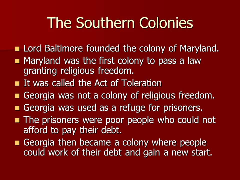 The Southern Colonies Lord Baltimore founded the colony of Maryland. Lord Baltimore founded the colony of Maryland. Maryland was the first colony to p