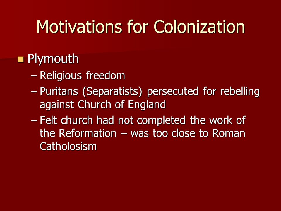 Motivations for Colonization Plymouth Plymouth –Religious freedom –Puritans (Separatists) persecuted for rebelling against Church of England –Felt chu
