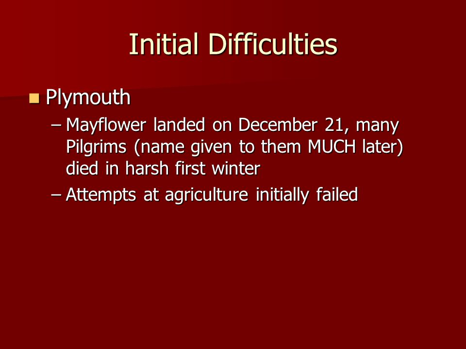 Initial Difficulties Plymouth Plymouth –Mayflower landed on December 21, many Pilgrims (name given to them MUCH later) died in harsh first winter –Att