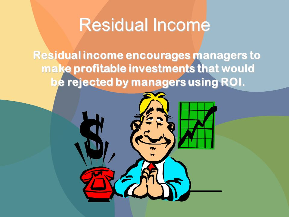 Residual Income Residual income encourages managers to make profitable investments that would be rejected by managers using ROI.