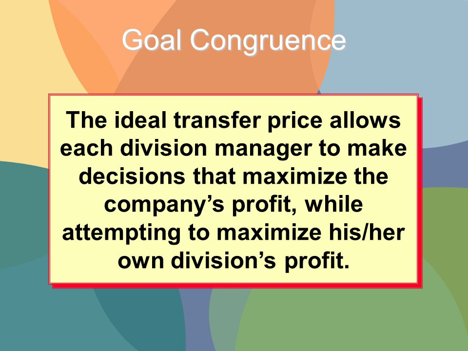 Goal Congruence The ideal transfer price allows each division manager to make decisions that maximize the company's profit, while attempting to maximize his/her own division's profit.
