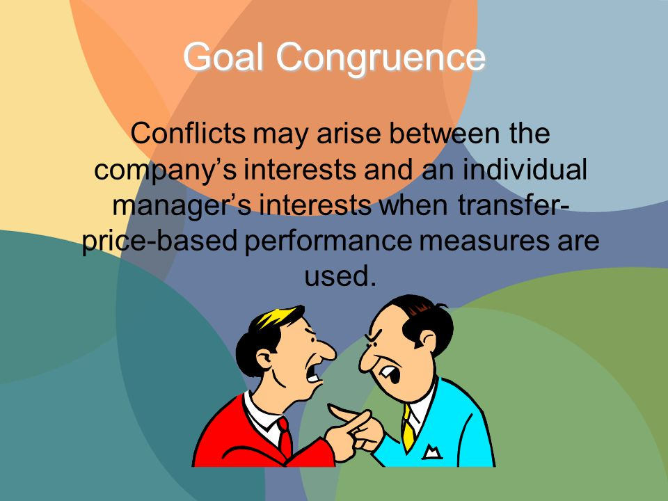 Goal Congruence Conflicts may arise between the company's interests and an individual manager's interests when transfer- price-based performance measures are used.