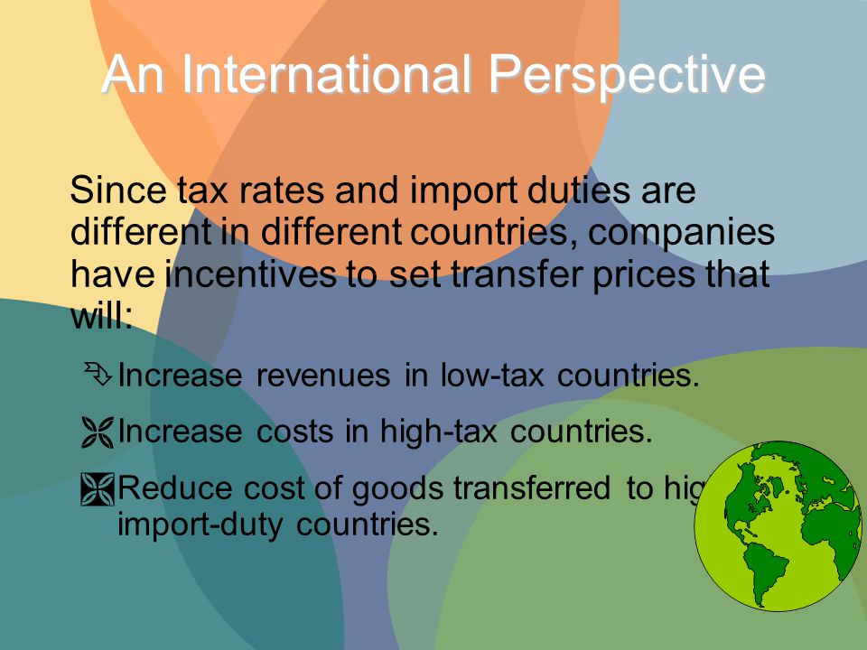 An International Perspective Since tax rates and import duties are different in different countries, companies have incentives to set transfer prices that will: Ê Increase revenues in low-tax countries.