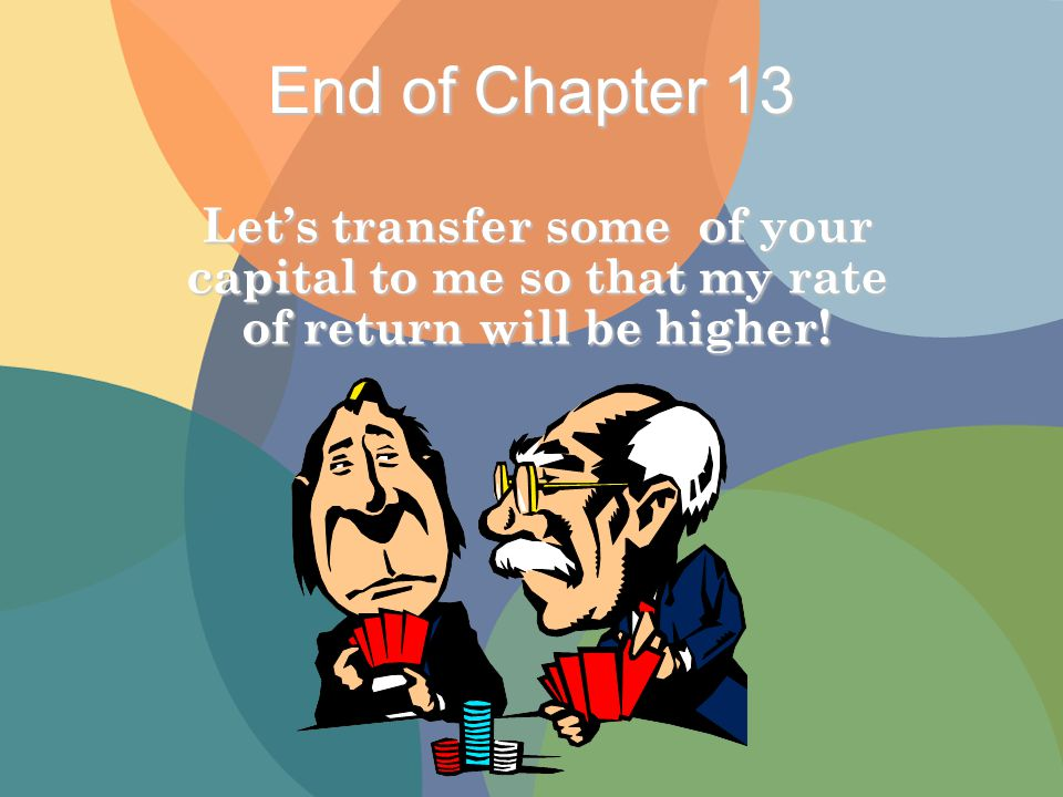 End of Chapter 13 Let's transfer some of your capital to me so that my rate of return will be higher!