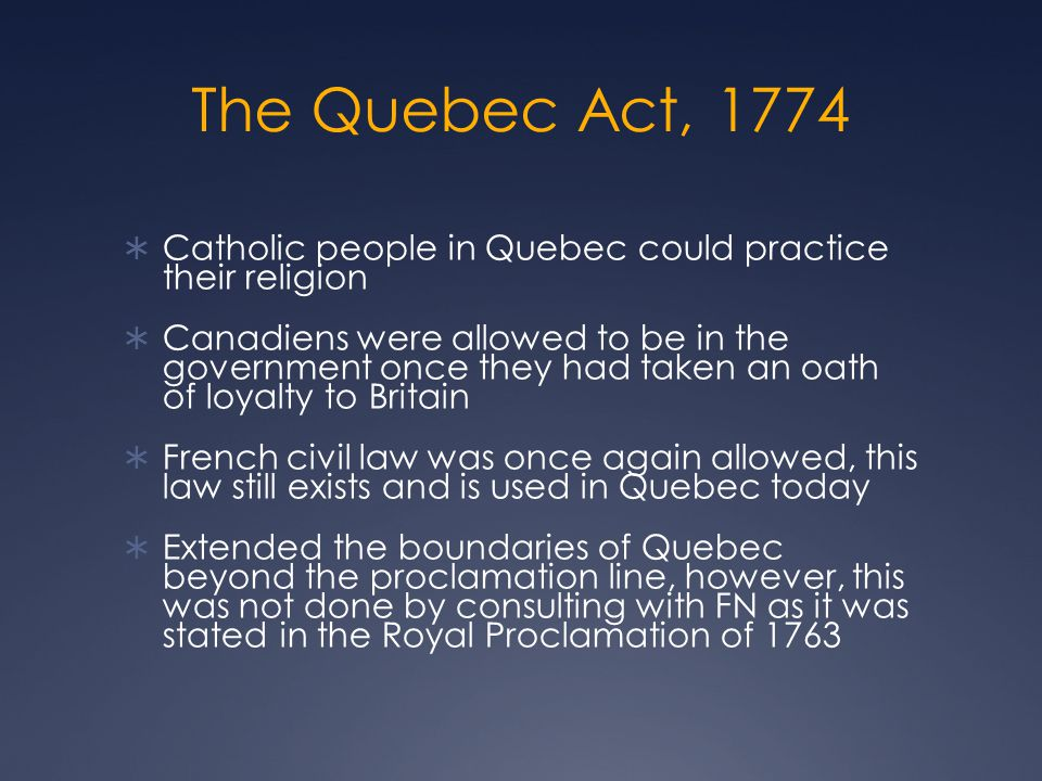 The Quebec Act, 1774  Catholic people in Quebec could practice their religion  Canadiens were allowed to be in the government once they had taken an oath of loyalty to Britain  French civil law was once again allowed, this law still exists and is used in Quebec today  Extended the boundaries of Quebec beyond the proclamation line, however, this was not done by consulting with FN as it was stated in the Royal Proclamation of 1763