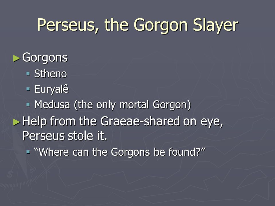 "Perseus, the Gorgon Slayer ► Gorgons  Stheno  Euryalê  Medusa (the only mortal Gorgon) ► Help from the Graeae-shared on eye, Perseus stole it.  ""W"