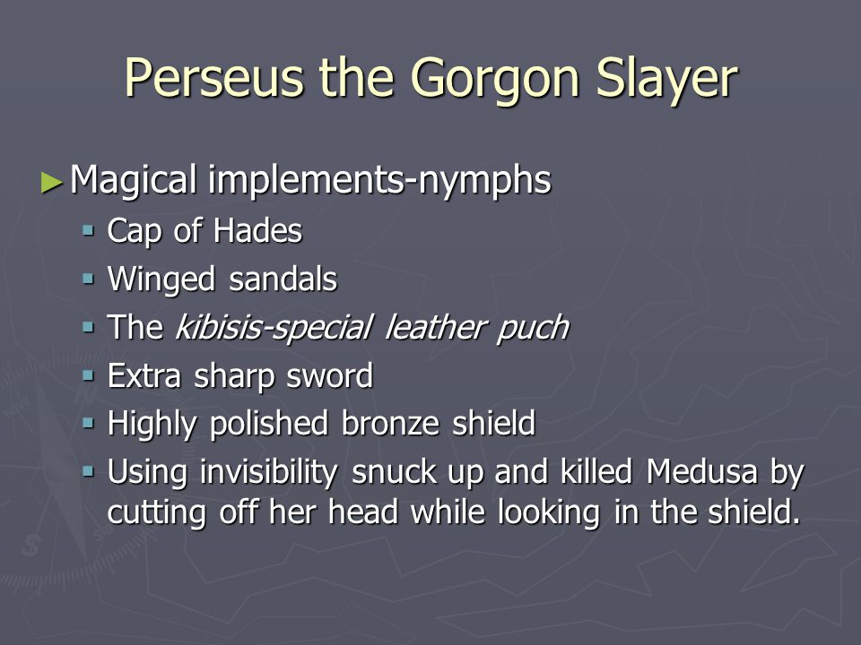 Perseus the Gorgon Slayer ► Magical implements-nymphs  Cap of Hades  Winged sandals  The kibisis-special leather puch  Extra sharp sword  Highly polished bronze shield  Using invisibility snuck up and killed Medusa by cutting off her head while looking in the shield.